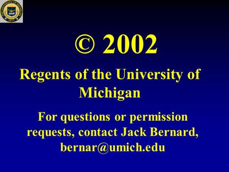 © 2002 Regents of the University of Michigan For questions or permission requests, contact Jack Bernard,