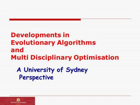 Developments in Evolutionary Algorithms and Multi Disciplinary Optimisation A University of Sydney <strong>Perspective</strong> A University of Sydney <strong>Perspective</strong>.