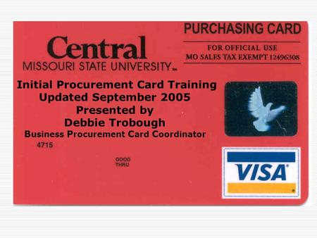Initial Procurement Card Training Updated September 2005 Presented by Debbie Trobough B usiness P rocurement C ard C oordinator.