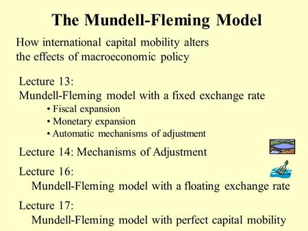 The Mundell-Fleming Model How international capital mobility alters the effects of macroeconomic policy Lecture 13: Mundell-Fleming model with a fixed.