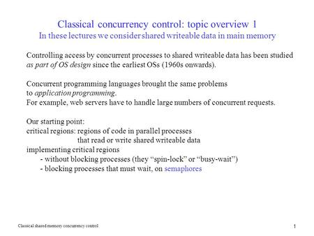 1 Classical concurrency control: topic overview 1 In these lectures we consider shared writeable data in main memory Controlling access by concurrent processes.