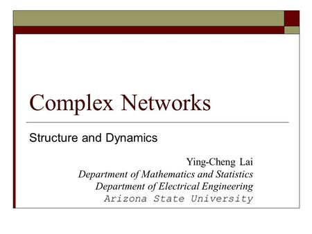 Complex Networks Structure and Dynamics Ying-Cheng Lai Department of Mathematics and Statistics Department of Electrical Engineering Arizona State University.