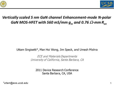 1 Uttam Singisetti*, Man Hoi Wong, Jim Speck, and Umesh Mishra ECE and Materials Departments University of California, Santa Barbara, CA 2011 Device Research.