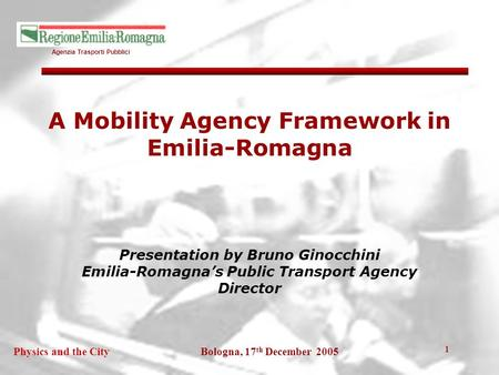Agenzia Trasporti Pubblici Bologna, 17 th December 2005Physics and the City 1 A Mobility Agency Framework in Emilia-Romagna Presentation by Bruno Ginocchini.