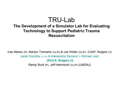 TRU-Lab The Development of a Simulator Lab for Evaluating Technology to Support Pediatric Trauma Resuscitation Ivan Marsic (PI), Marilyn Tremaine (Co-PI)