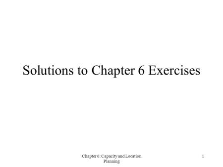 Chapter 6: Capacity and Location Planning 1 Solutions to Chapter 6 Exercises.