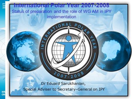 IPY 2007 2008 1 Dr Eduard Sarukhanian, Special Adviser to Secretary–General on IPY International Polar Year 2007-2008 Status of preparation and the role.