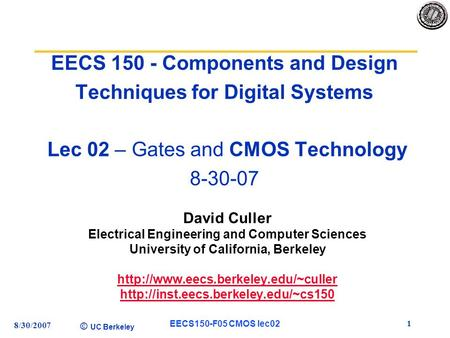 © UC Berkeley 8/30/2007 EECS150-F05 CMOS lec02 1 EECS 150 - Components and Design Techniques for Digital Systems Lec 02 – Gates and CMOS Technology 8-30-07.