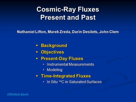 Cosmic-Ray Fluxes Present and Past Nathaniel Lifton, Marek Zreda, Darin Desilets, John Clem  Background  Objectives  Present-Day Fluxes  Instrumental.