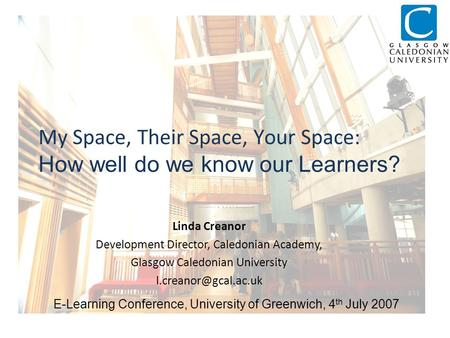 My Space, Their Space, Your Space: How well do we know our Learners? Linda Creanor Development Director, Caledonian Academy, Glasgow Caledonian University.