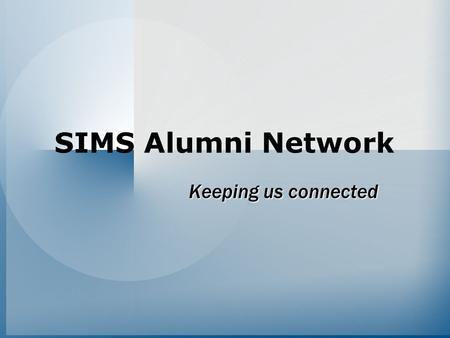 SIMS Alumni Network Keeping us connected. Goals Accomplish its original mission 1.Maintain contact with SIMS alumni –Inform them of SIMS news and events.