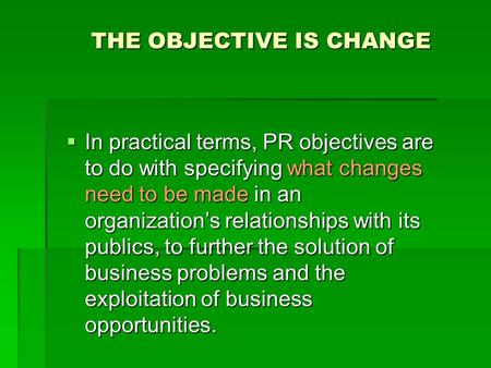 THE OBJECTIVE IS CHANGE  In practical terms, PR objectives are to do with specifying what changes need to be made in an organization's relationships with.