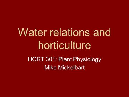 Water relations and horticulture HORT 301: Plant Physiology Mike Mickelbart.