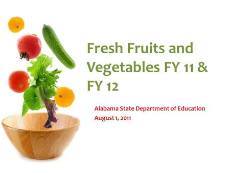 Fresh Fruits and Vegetables FY 11 & FY 12 Alabama State Department of Education August 1, 2011.
