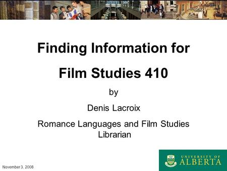 Finding Information for Film Studies 410 by Denis Lacroix Romance Languages and Film Studies Librarian November 3, 2008.