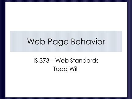 Web Page Behavior IS 373—Web Standards Todd Will.