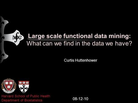 Large scale functional data mining: What can we find in the data we have? Curtis Huttenhower 08-12-10 Harvard School of Public Health Department of Biostatistics.
