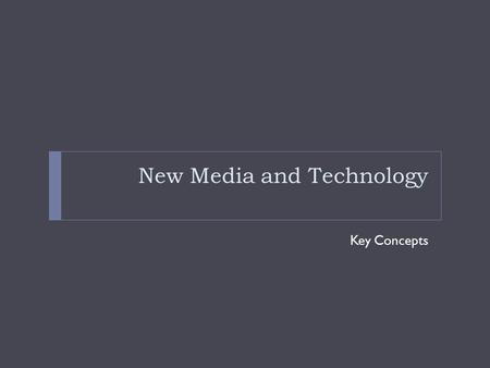 New Media and Technology Key Concepts. Changing Times  The last 15 or so years has seen the massive expansion of digital technologies and broadband internet.