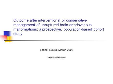 Outcome after interventional or conservative management of unruptured brain arteriovenous malformations: a prospective, population-based cohort study Lancet.