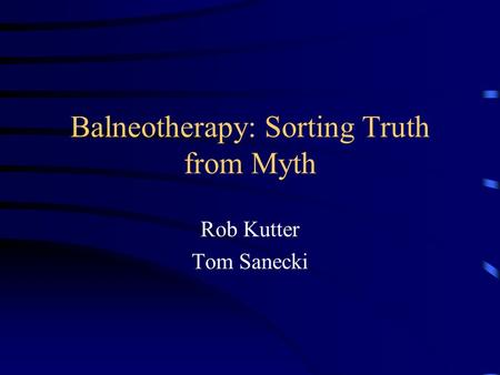 Balneotherapy: Sorting Truth from Myth Rob Kutter Tom Sanecki.