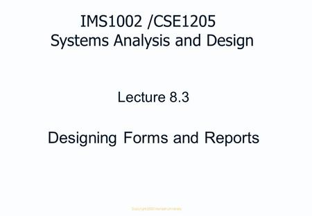 Copyright 2000 Monash University Lecture 8.3 Designing Forms and Reports IMS1002 /CSE1205 Systems Analysis and Design.
