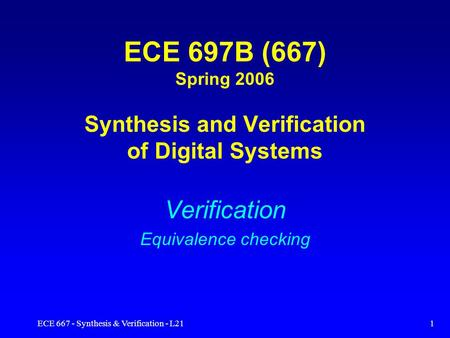 ECE 667 - Synthesis & Verification - L211 ECE 697B (667) Spring 2006 Synthesis and Verification of Digital Systems Verification Equivalence checking.