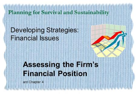 Planning for Survival and Sustainability Developing Strategies: Financial Issues Assessing the Firm's Financial Position ard Chapter 4.