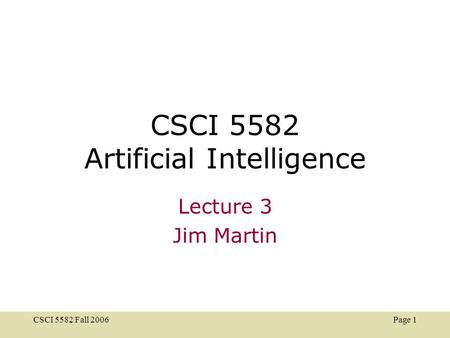 CSCI 5582 Fall 2006 Page 1 CSCI 5582 Artificial Intelligence Lecture 3 Jim Martin.