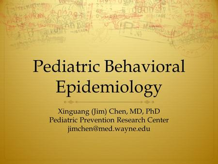 Pediatric Behavioral Epidemiology Xinguang (Jim) Chen, MD, PhD Pediatric Prevention Research Center
