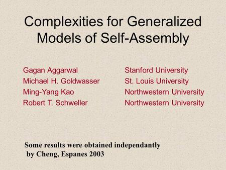 Complexities for Generalized Models of Self-Assembly Gagan Aggarwal Stanford University Michael H. Goldwasser St. Louis University Ming-Yang Kao Northwestern.