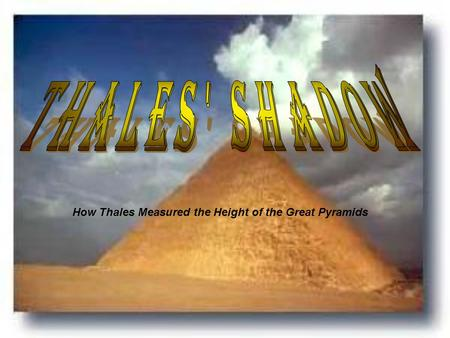 Thales' Shadow How Thales Measured the Height of the Great Pyramids.