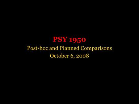 PSY 1950 Post-hoc and Planned Comparisons October 6, 2008.