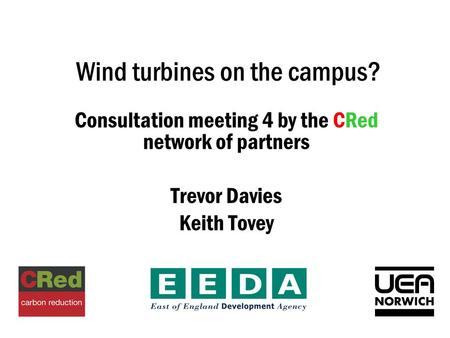 Wind turbines on the campus? Consultation meeting 4 by the CRed network of partners Trevor Davies Keith Tovey.