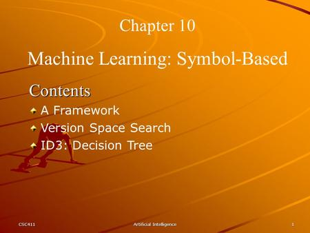 CSC411Artificial Intelligence1 Chapter 10 Machine Learning: Symbol-Based Contents A Framework Version Space Search ID3: Decision Tree.