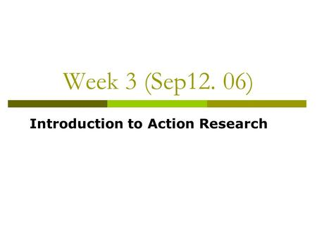 Week 3 (Sep12. 06) Introduction to Action Research.