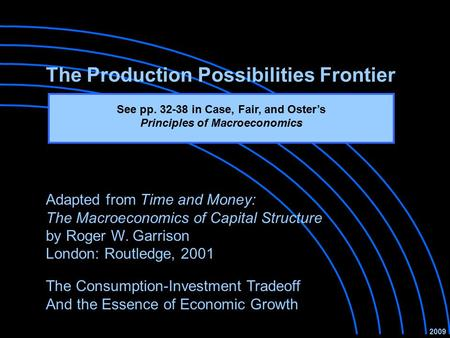 The Production Possibilities Frontier The Consumption-Investment Tradeoff And the Essence of Economic Growth 2009 Adapted from Time and Money: The Macroeconomics.