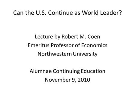 Can the U.S. Continue as World Leader? Lecture by Robert M. Coen Emeritus Professor of Economics Northwestern University Alumnae Continuing Education November.