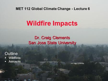 MET 112 Global Climate Change - Lecture 6 Wildfire Impacts Dr. Craig Clements San Jose State University Outline  Wildfires  Aerosols.