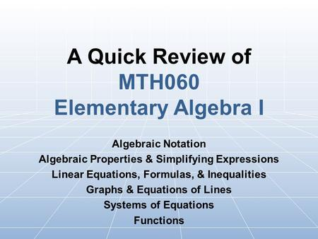 A Quick Review of MTH060 Elementary Algebra I Algebraic Notation Algebraic Properties & Simplifying Expressions Linear Equations, Formulas, & Inequalities.