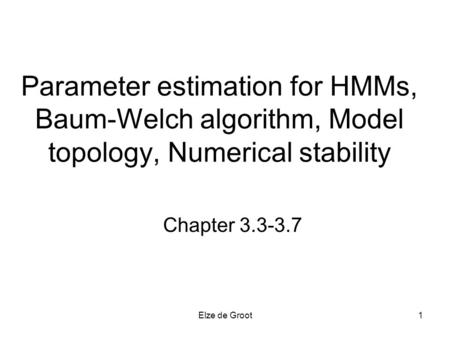 Elze de Groot1 Parameter estimation for HMMs, Baum-Welch algorithm, Model topology, Numerical stability Chapter 3.3-3.7.