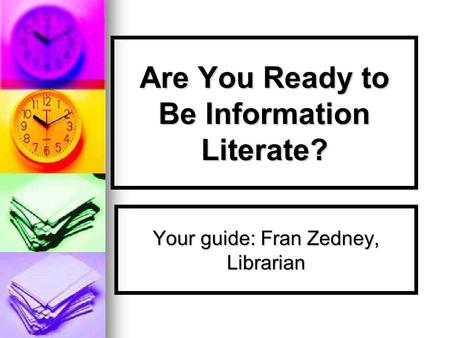 Are You Ready to Be Information Literate? Your guide: Fran Zedney, Librarian.