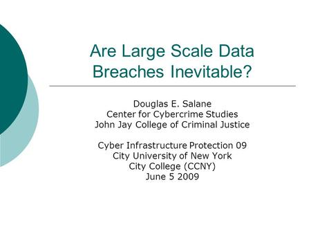 Are Large Scale Data Breaches Inevitable? Douglas E. Salane Center for Cybercrime Studies John Jay College of Criminal Justice Cyber Infrastructure Protection.