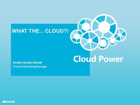 WHAT THE... CLOUD?! Karlien Vanden Eynde Product Marketing Manager.
