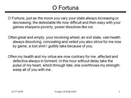 11/17/2005Comp 120 Fall 20051 O Fortuna O Fortune, just as the moon you vary your state always increasing or decreasing; the detestable life now difficult.