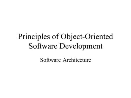 Principles of Object-Oriented Software Development Software Architecture.