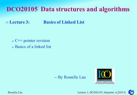 Rossella Lau Lecture 3, DCO20105, Semester A,2005-6 DCO 20105 Data structures and algorithms  Lecture 3: Basics of Linked List  C++ pointer revision.