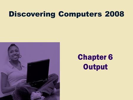 Discovering Computers 2008 Chapter 6 Output. Chapter 6 Objectives Describe the four categories of output Summarize the characteristics of LCD monitors,