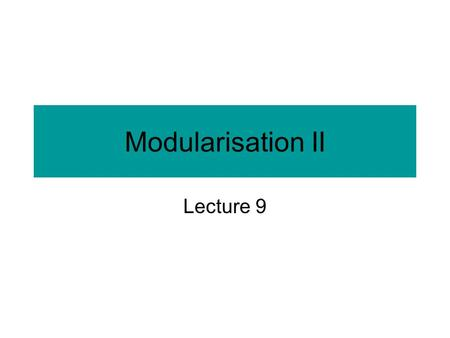 Modularisation II Lecture 9. Communication between modules Also known as intermodule communication. The fewer and the simpler the communications, the.
