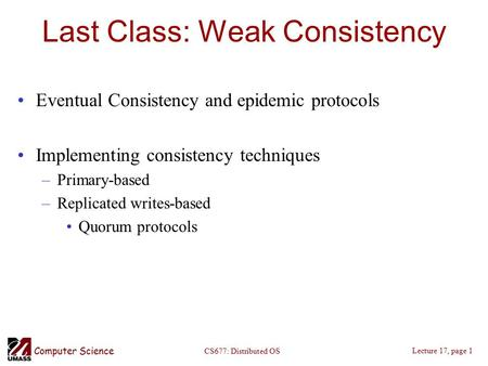 Computer Science Lecture 17, page 1 CS677: Distributed OS Last Class: Weak Consistency Eventual Consistency and epidemic protocols Implementing consistency.