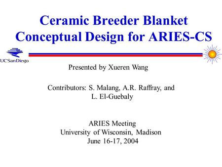 Ceramic Breeder Blanket Conceptual Design for ARIES-CS Contributors: S. Malang, A.R. Raffray, and L. El-Guebaly ARIES Meeting University of Wisconsin,